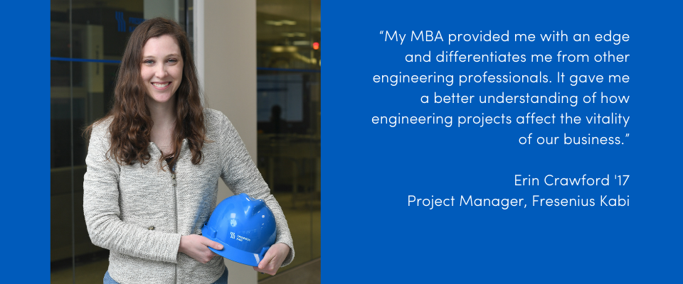 "Read the alumni success story of Erin Crawford. ""My MBA provided me with an edge and differentiates me from other engineering professionals. It gave me a better understanding of how engineering projects affect the vitality of our business."" Erin Crawford '17 Project Manager, Fresenius Kabi."